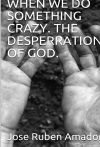 When we do something crazy. The desperation of God.