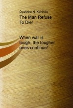 Libro The Man Refuse To Die! When war is tough, the tougher ones continue!, autor Oyakhire Kehinde