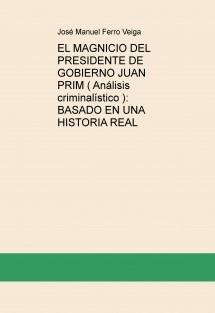 EL MAGNICIO DEL PRESIDENTE DE GOBIERNO JUAN PRIM ( Análisis criminalístico ): BASADO EN UNA HISTORIA REAL