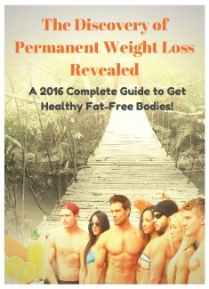 The Discovery of Permanent Weight Loss Revealed!. A 2016 Complete Guide to get Healthy Fat-Free Bodies!