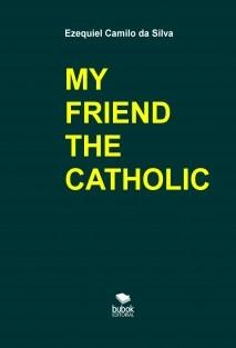 MY FRIEND THE CATHOLIC
