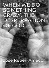 When we do something crazy. The desperation of God.