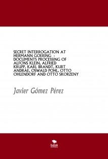 SECRET INTERROGATION AT HERMANN GOERING - DOCUMENTS PROCESSING OF ALFONS KLEIN, ALFRIED KRUPP, KARL BRANDT, KURT ANDRAE, OSWALD POHL, OTTO OHLENDORF AND OTTO SKORZENY
